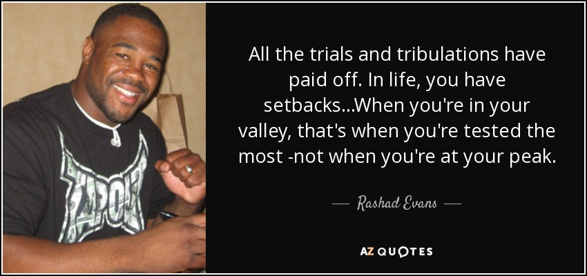 All the trials and tribulations have paid off. In life, you have setbacks...When you're in your valley, that's when you're tested the most -not when you're at your peak. - Rashad Evans