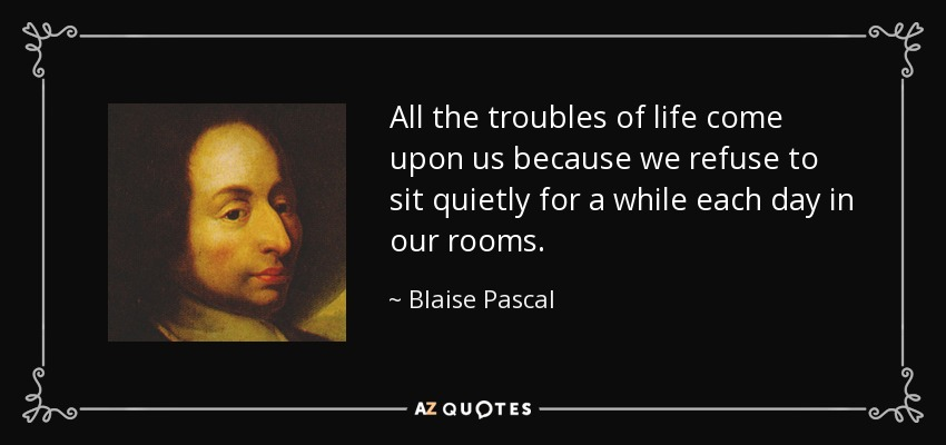All the troubles of life come upon us because we refuse to sit quietly for a while each day in our rooms. - Blaise Pascal
