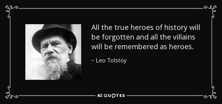 All the true heroes of history will be forgotten and all the villains will be remembered as heroes. - Leo Tolstoy