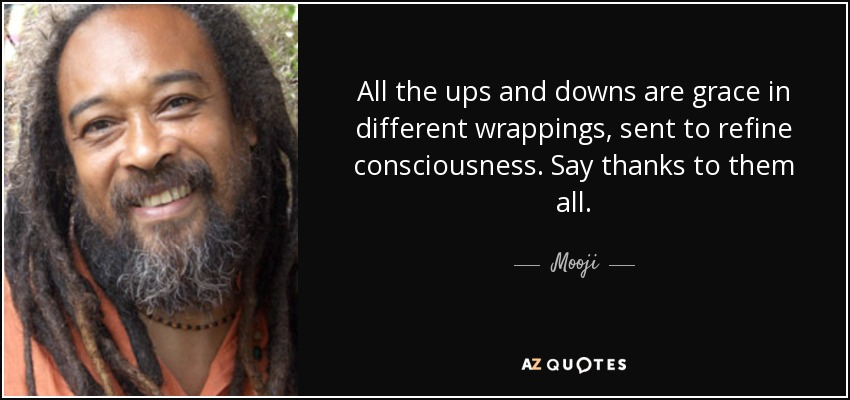 All the ups and downs are grace in different wrappings, sent to refine consciousness. Say thanks to them all. - Mooji