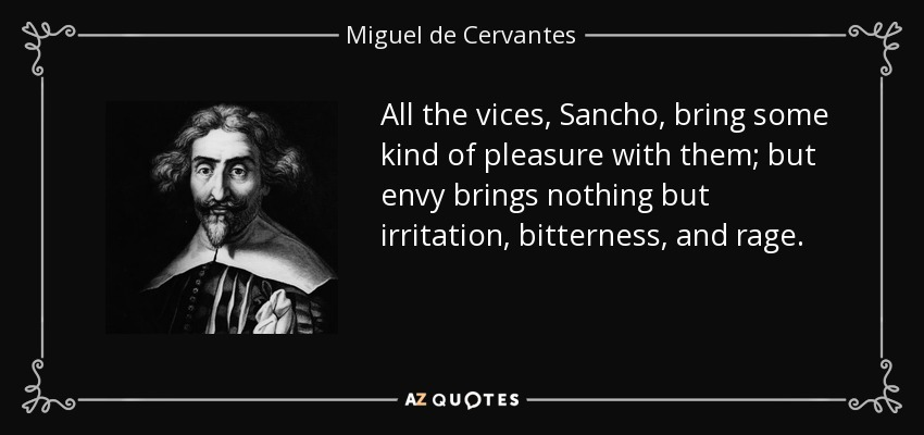 All the vices, Sancho, bring some kind of pleasure with them; but envy brings nothing but irritation, bitterness, and rage. - Miguel de Cervantes