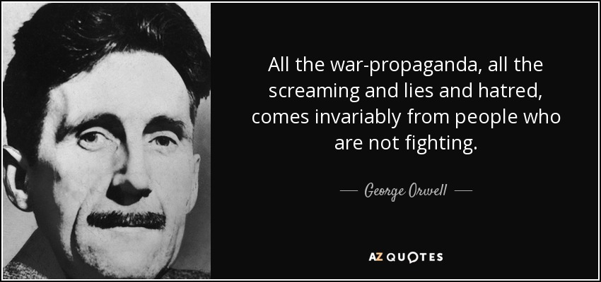 All the war-propaganda, all the screaming and lies and hatred, comes invariably from people who are not fighting. - George Orwell
