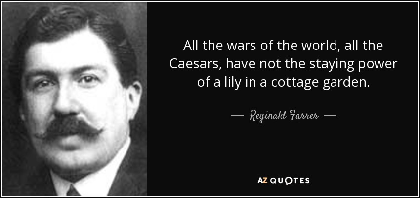 All the wars of the world, all the Caesars, have not the staying power of a lily in a cottage garden. - Reginald Farrer