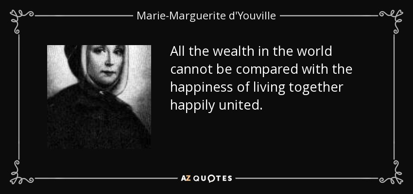 All the wealth in the world cannot be compared with the happiness of living together happily united. - Marie-Marguerite d'Youville