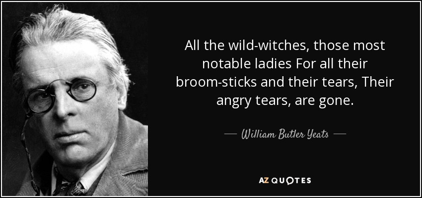 All the wild-witches, those most notable ladies For all their broom-sticks and their tears, Their angry tears, are gone. - William Butler Yeats