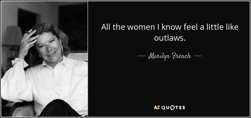 All the women I know feel a little like outlaws. - Marilyn French