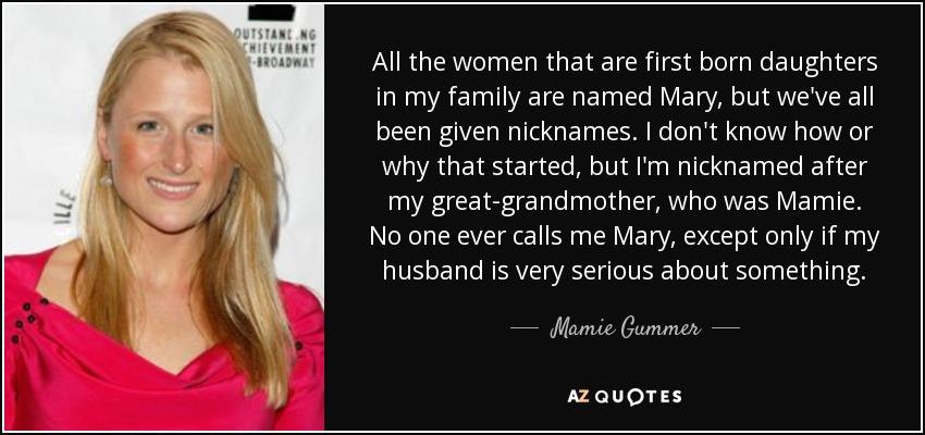 All the women that are first born daughters in my family are named Mary, but we've all been given nicknames. I don't know how or why that started, but I'm nicknamed after my great-grandmother, who was Mamie. No one ever calls me Mary, except only if my husband is very serious about something. - Mamie Gummer