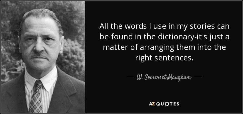 All the words I use in my stories can be found in the dictionary-it's just a matter of arranging them into the right sentences. - W. Somerset Maugham