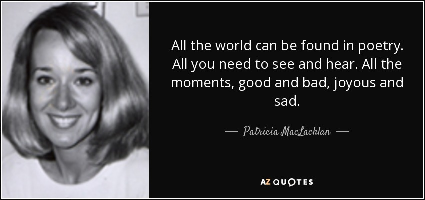 All the world can be found in poetry. All you need to see and hear. All the moments, good and bad, joyous and sad. - Patricia MacLachlan