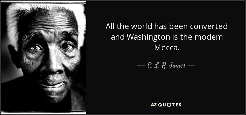 All the world has been converted and Washington is the modem Mecca. - C. L. R. James