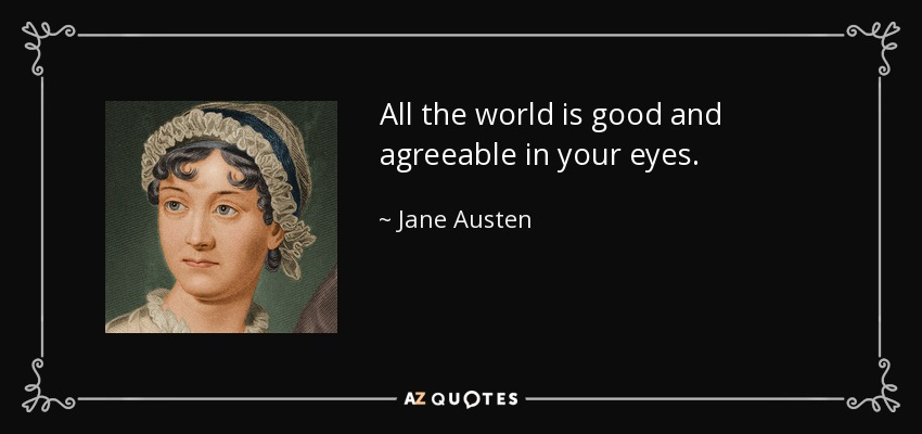 All the world is good and agreeable in your eyes. - Jane Austen