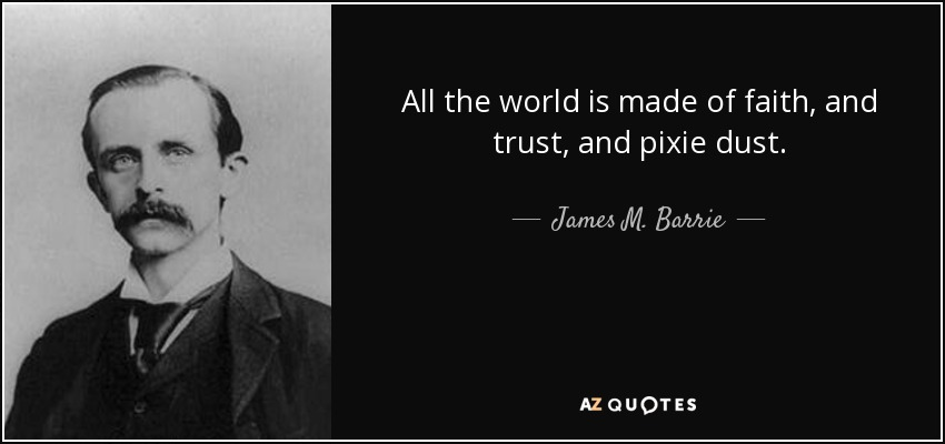All the world is made of faith, and trust, and pixie dust. - James M. Barrie