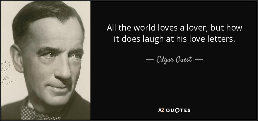 All the world loves a lover, but how it does laugh at his love letters. - Edgar Guest