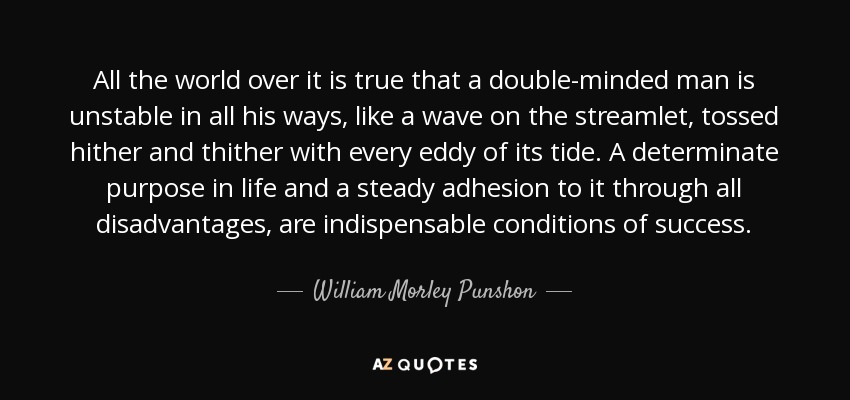 All the world over it is true that a double-minded man is unstable in all his ways, like a wave on the streamlet, tossed hither and thither with every eddy of its tide. A determinate purpose in life and a steady adhesion to it through all disadvantages, are indispensable conditions of success. - William Morley Punshon