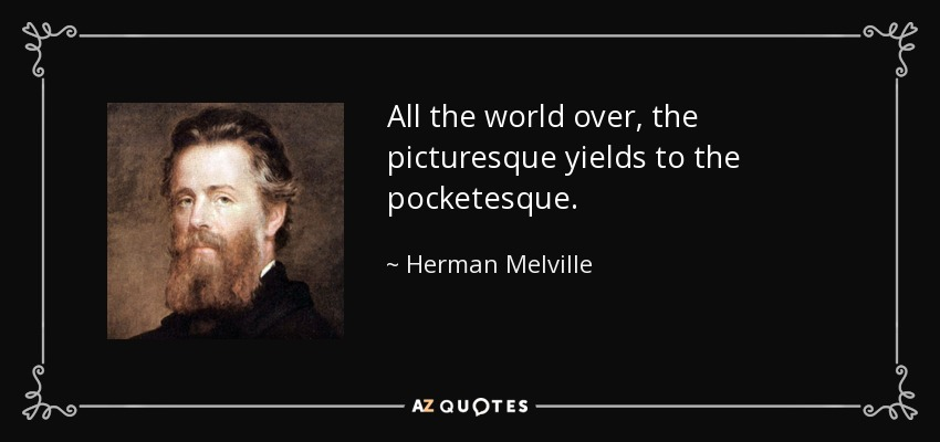 All the world over, the picturesque yields to the pocketesque. - Herman Melville