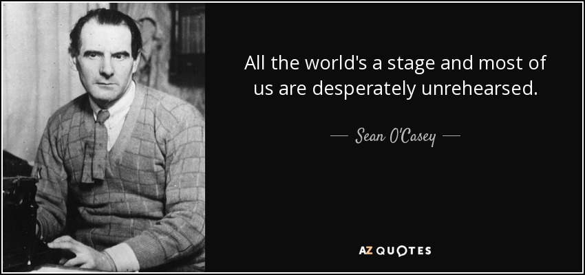 All the world's a stage and most of us are desperately unrehearsed. - Sean O'Casey