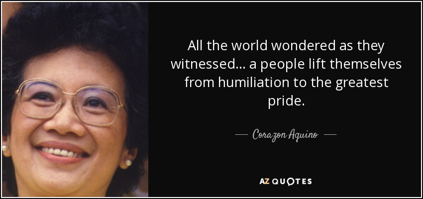 All the world wondered as they witnessed... a people lift themselves from humiliation to the greatest pride. - Corazon Aquino