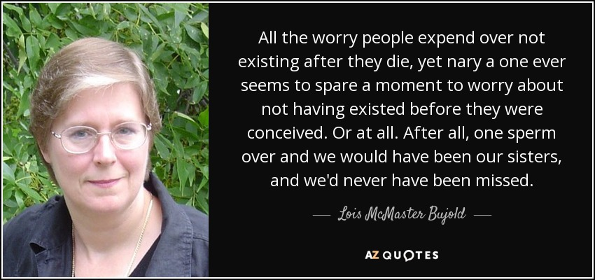 All the worry people expend over not existing after they die, yet nary a one ever seems to spare a moment to worry about not having existed before they were conceived. Or at all. After all, one sperm over and we would have been our sisters, and we'd never have been missed. - Lois McMaster Bujold