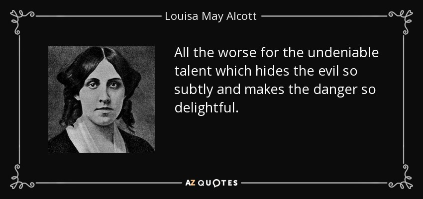 All the worse for the undeniable talent which hides the evil so subtly and makes the danger so delightful. - Louisa May Alcott