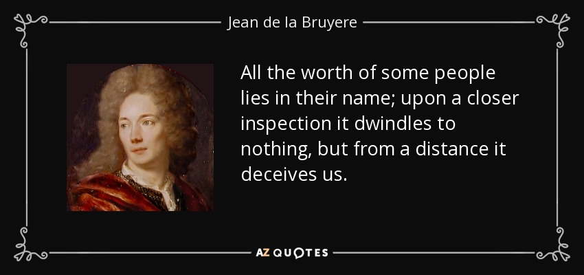 All the worth of some people lies in their name; upon a closer inspection it dwindles to nothing, but from a distance it deceives us. - Jean de la Bruyere