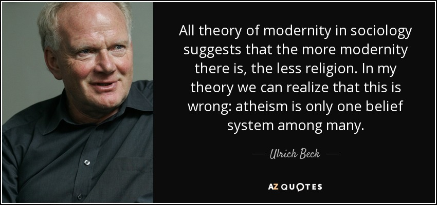 All theory of modernity in sociology suggests that the more modernity there is, the less religion. In my theory we can realize that this is wrong: atheism is only one belief system among many. - Ulrich Beck