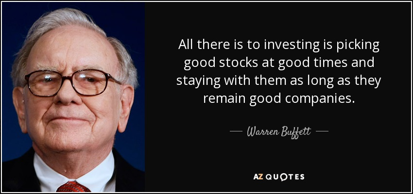 All there is to investing is picking good stocks at good times and staying with them as long as they remain good companies. - Warren Buffett