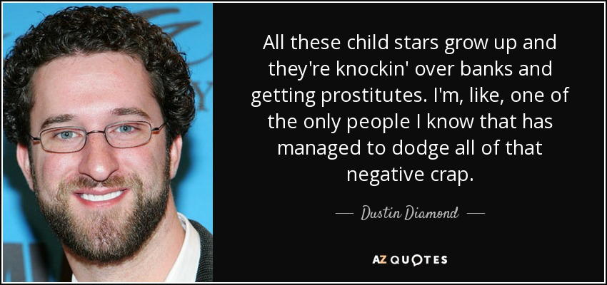 All these child stars grow up and they're knockin' over banks and getting prostitutes. I'm, like, one of the only people I know that has managed to dodge all of that negative crap. - Dustin Diamond