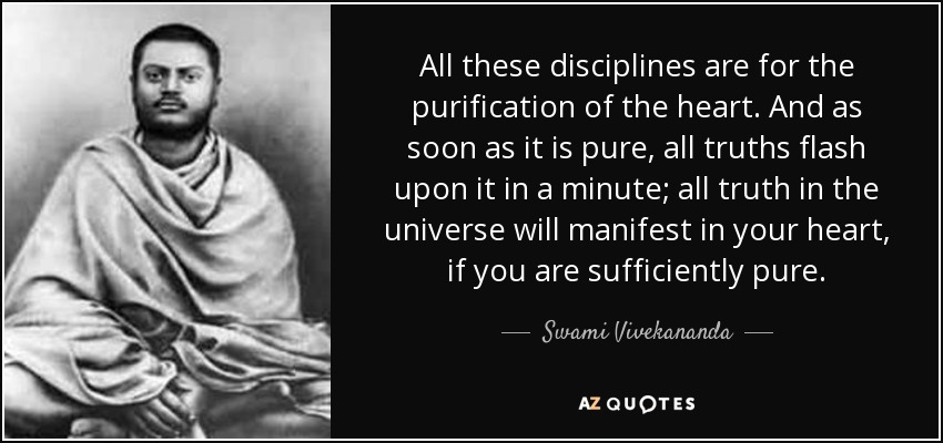 All these disciplines are for the purification of the heart. And as soon as it is pure, all truths flash upon it in a minute; all truth in the universe will manifest in your heart, if you are sufficiently pure. - Swami Vivekananda