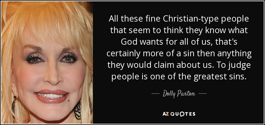 All these fine Christian-type people that seem to think they know what God wants for all of us, that's certainly more of a sin then anything they would claim about us. To judge people is one of the greatest sins. - Dolly Parton