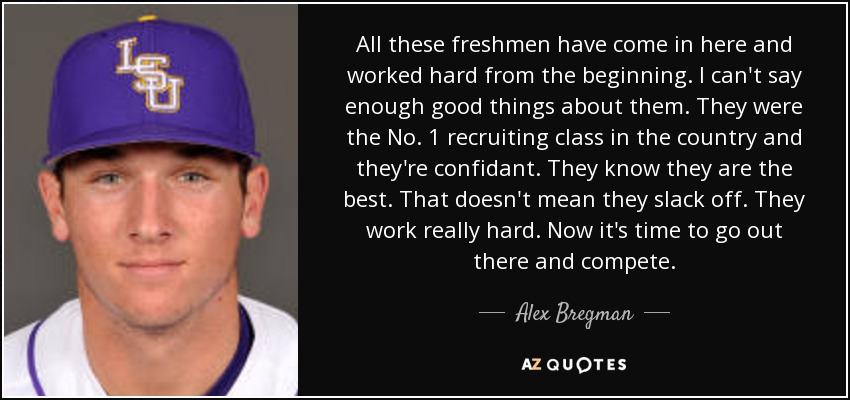 All these freshmen have come in here and worked hard from the beginning. I can't say enough good things about them. They were the No. 1 recruiting class in the country and they're confidant. They know they are the best. That doesn't mean they slack off. They work really hard. Now it's time to go out there and compete. - Alex Bregman
