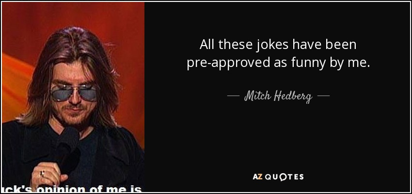 All these jokes have been pre-approved as funny by me. - Mitch Hedberg