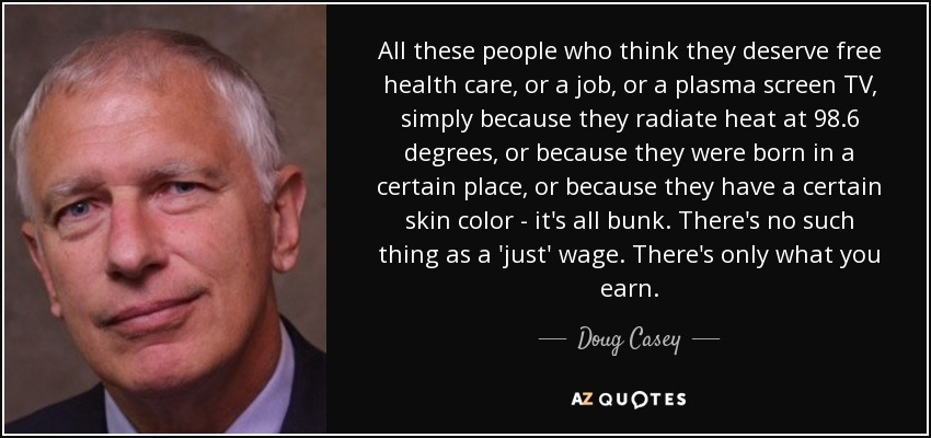 All these people who think they deserve free health care, or a job, or a plasma screen TV, simply because they radiate heat at 98.6 degrees, or because they were born in a certain place, or because they have a certain skin color - it's all bunk. There's no such thing as a 'just' wage. There's only what you earn. - Doug Casey