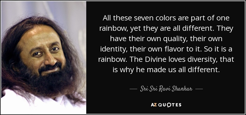 All these seven colors are part of one rainbow, yet they are all different. They have their own quality, their own identity, their own flavor to it. So it is a rainbow. The Divine loves diversity, that is why he made us all different. - Sri Sri Ravi Shankar