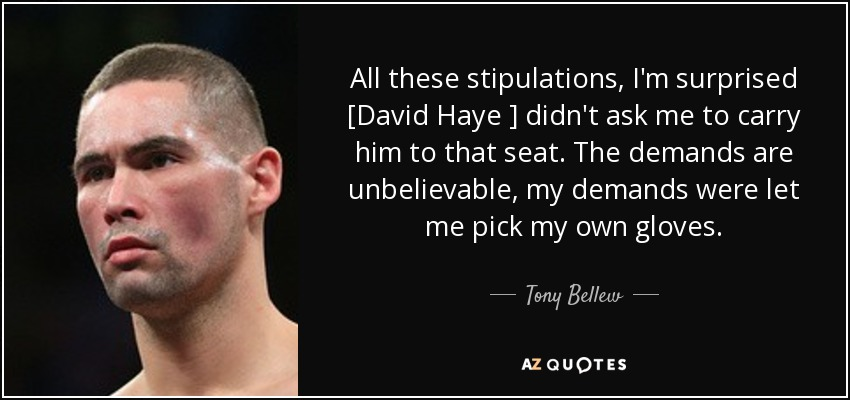 All these stipulations, I'm surprised [David Haye ] didn't ask me to carry him to that seat. The demands are unbelievable, my demands were let me pick my own gloves. - Tony Bellew