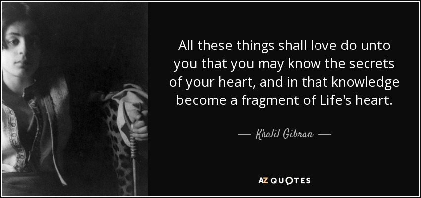 All these things shall love do unto you that you may know the secrets of your heart, and in that knowledge become a fragment of Life's heart. - Khalil Gibran