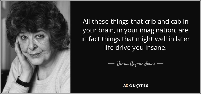 All these things that crib and cab in your brain, in your imagination, are in fact things that might well in later life drive you insane. - Diana Wynne Jones