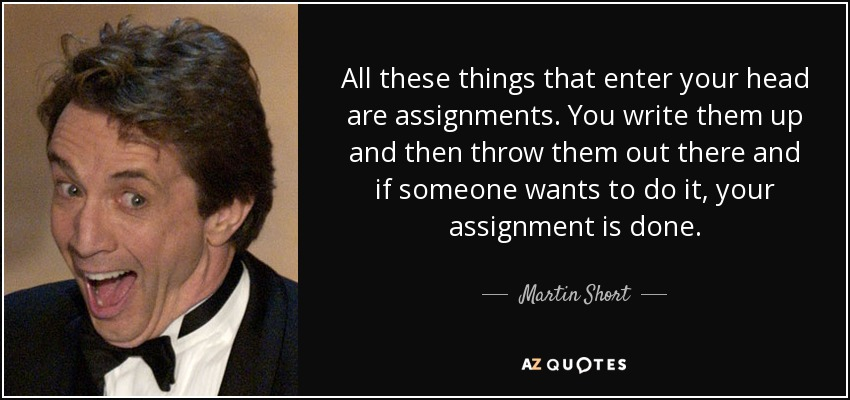 All these things that enter your head are assignments. You write them up and then throw them out there and if someone wants to do it, your assignment is done. - Martin Short