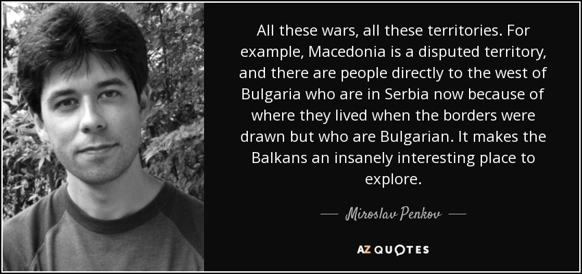 All these wars, all these territories. For example, Macedonia is a disputed territory, and there are people directly to the west of Bulgaria who are in Serbia now because of where they lived when the borders were drawn but who are Bulgarian. It makes the Balkans an insanely interesting place to explore. - Miroslav Penkov