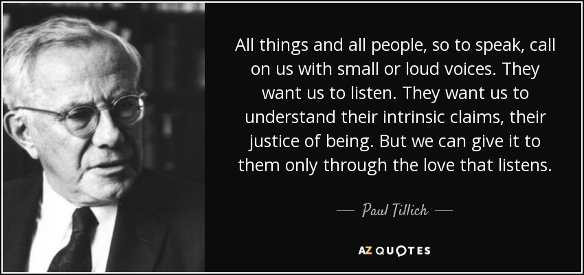 All things and all people, so to speak, call on us with small or loud voices. They want us to listen. They want us to understand their intrinsic claims, their justice of being. But we can give it to them only through the love that listens. - Paul Tillich