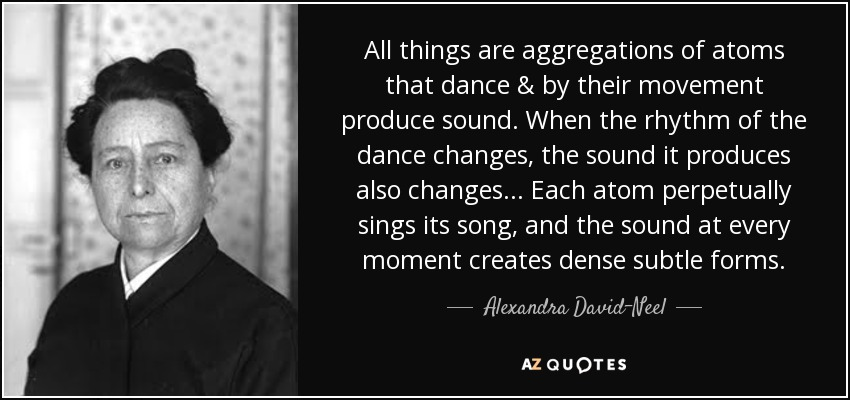 All things are aggregations of atoms that dance & by their movement produce sound. When the rhythm of the dance changes, the sound it produces also changes... Each atom perpetually sings its song, and the sound at every moment creates dense subtle forms. - Alexandra David-Neel