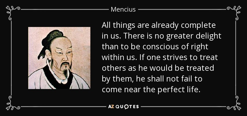 All things are already complete in us. There is no greater delight than to be conscious of right within us. If one strives to treat others as he would be treated by them, he shall not fail to come near the perfect life. - Mencius