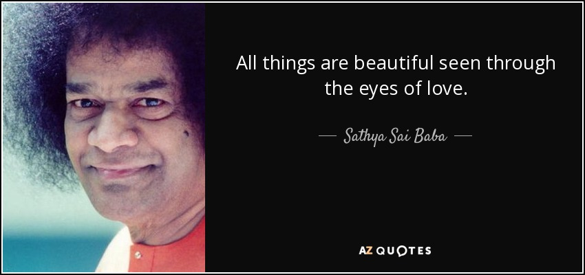All things are beautiful seen through the eyes of love. - Sathya Sai Baba