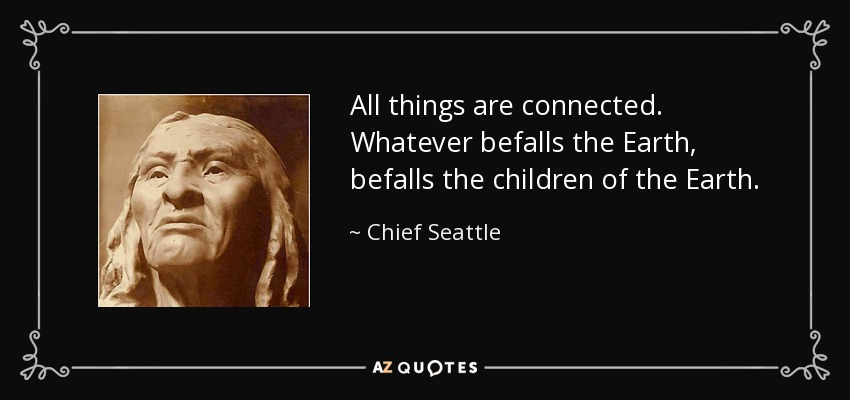 All things are connected. Whatever befalls the Earth, befalls the children of the Earth. - Chief Seattle