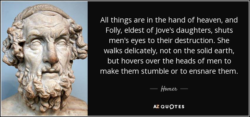 All things are in the hand of heaven, and Folly, eldest of Jove's daughters, shuts men's eyes to their destruction. She walks delicately, not on the solid earth, but hovers over the heads of men to make them stumble or to ensnare them. - Homer