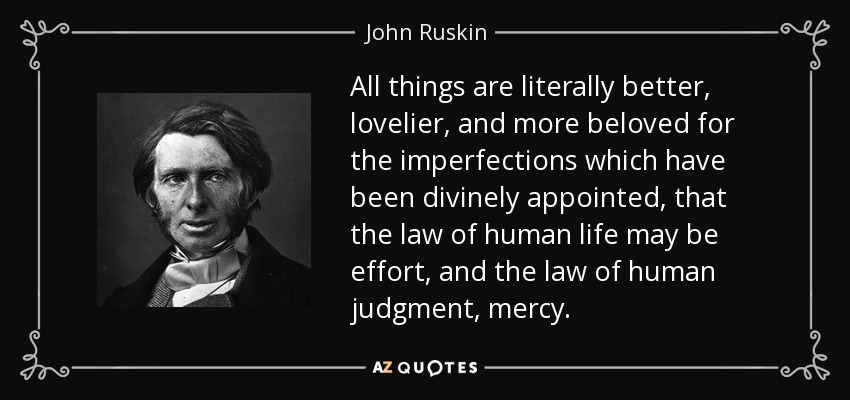 All things are literally better, lovelier, and more beloved for the imperfections which have been divinely appointed, that the law of human life may be effort, and the law of human judgment, mercy. - John Ruskin