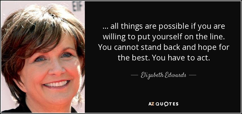 ... all things are possible if you are willing to put yourself on the line. You cannot stand back and hope for the best. You have to act. - Elizabeth Edwards