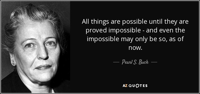 All things are possible until they are proved impossible - and even the impossible may only be so, as of now. - Pearl S. Buck