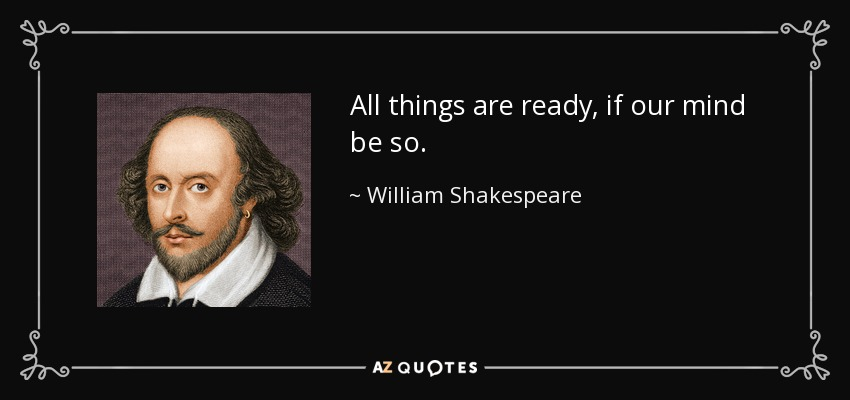 All things are ready, if our mind be so. - William Shakespeare