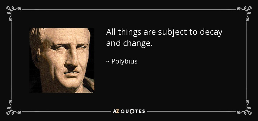 All things are subject to decay and change. - Polybius