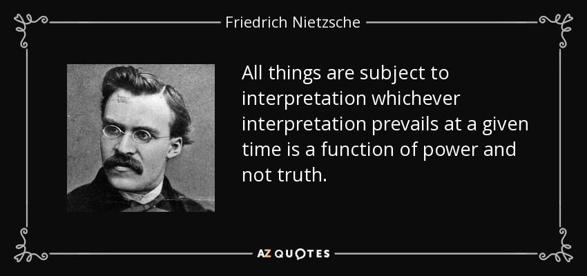All things are subject to interpretation whichever interpretation prevails at a given time is a function of power and not truth. - Friedrich Nietzsche